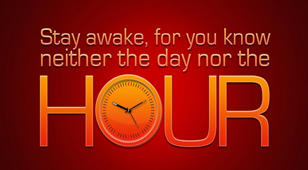 Stay awake, for you know neither the day nor the hour--Matthew 25:13